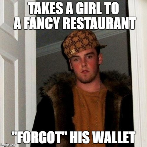 "Scumbag Steve Meme | TAKES A GIRL TO A FANCY RESTAURANT ""FORGOT"" HIS WALLET 