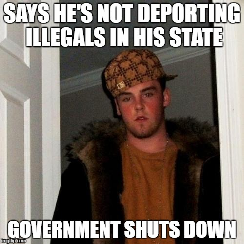 Scumbag Steve Meme | SAYS HE'S NOT DEPORTING ILLEGALS IN HIS STATE GOVERNMENT SHUTS DOWN | image tagged in memes,scumbag steve | made w/ Imgflip meme maker