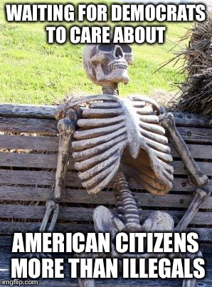 Waiting Skeleton Meme | WAITING FOR DEMOCRATS TO CARE ABOUT AMERICAN CITIZENS MORE THAN ILLEGALS | image tagged in memes,waiting skeleton | made w/ Imgflip meme maker