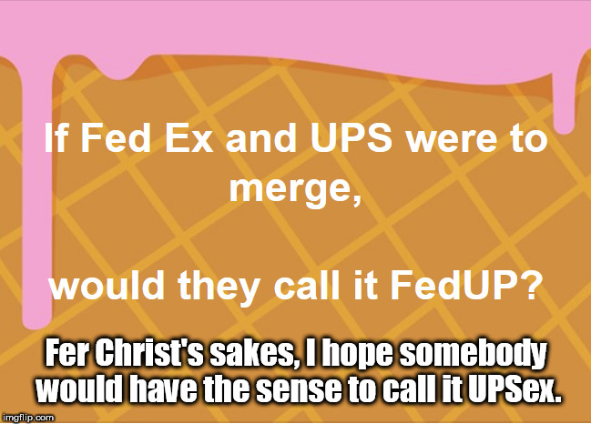 UPSex | Fer Christ's sakes, I hope somebody would have the sense to call it UPSex. | image tagged in fedex,ups,sex | made w/ Imgflip meme maker