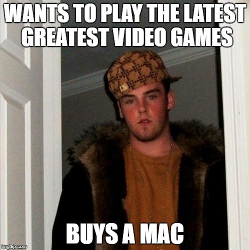 Scumbag Steve Meme | WANTS TO PLAY THE LATEST GREATEST VIDEO GAMES BUYS A MAC | image tagged in memes,scumbag steve | made w/ Imgflip meme maker