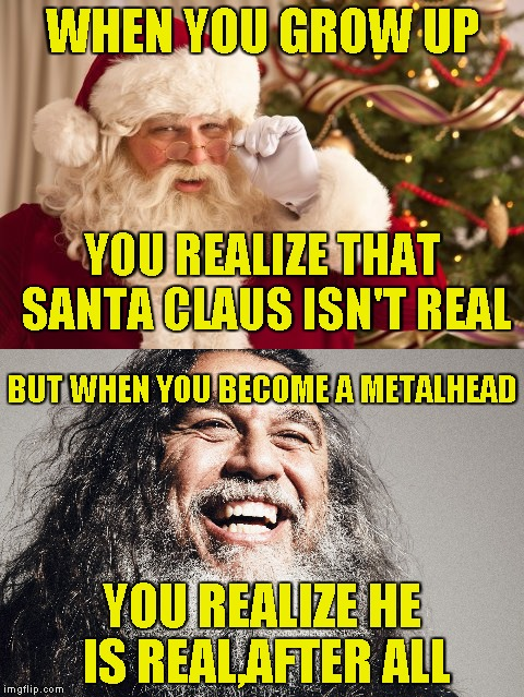 Tom Araya,the Santa Claus of Thrash Metal!!! Fantasy Week,a PowerMetalhead and Woldythekitty event Jan 16th-21st! | WHEN YOU GROW UP YOU REALIZE HE IS REAL,AFTER ALL YOU REALIZE THAT SANTA CLAUS ISN'T REAL BUT WHEN YOU BECOME A METALHEAD | image tagged in memes,powermetalhead,fantasy week,santa claus,slayer,thrash metal | made w/ Imgflip meme maker