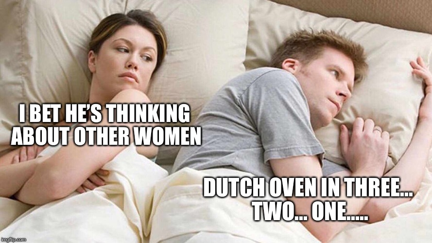 I bet he's thinking about other women | I BET HE'S THINKING ABOUT OTHER WOMEN DUTCH OVEN IN THREE... TWO... ONE..... | image tagged in i bet he's thinking about other women | made w/ Imgflip meme maker
