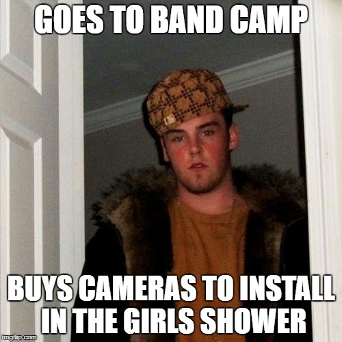 Scumbag Steve Meme | GOES TO BAND CAMP BUYS CAMERAS TO INSTALL IN THE GIRLS SHOWER | image tagged in memes,scumbag steve | made w/ Imgflip meme maker