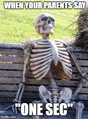 "Waiting Skeleton Meme | WHEN YOUR PARENTS SAY ""ONE SEC"" 