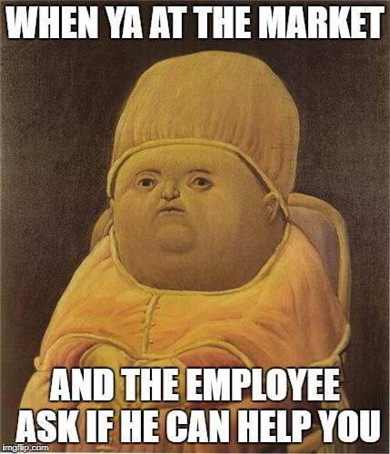 Y Tho | WHEN YA AT THE MARKET AND THE EMPLOYEE ASK IF HE CAN HELP YOU | image tagged in y tho | made w/ Imgflip meme maker