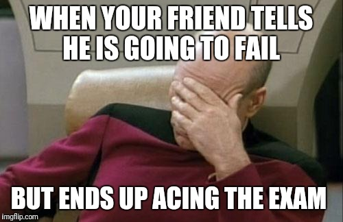 Captain Picard Facepalm Meme | WHEN YOUR FRIEND TELLS HE IS GOING TO FAIL BUT ENDS UP ACING THE EXAM | image tagged in memes,captain picard facepalm | made w/ Imgflip meme maker