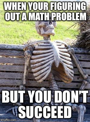 Waiting Skeleton Meme | WHEN YOUR FIGURING OUT A MATH PROBLEM BUT YOU DON'T SUCCEED | image tagged in memes,waiting skeleton | made w/ Imgflip meme maker