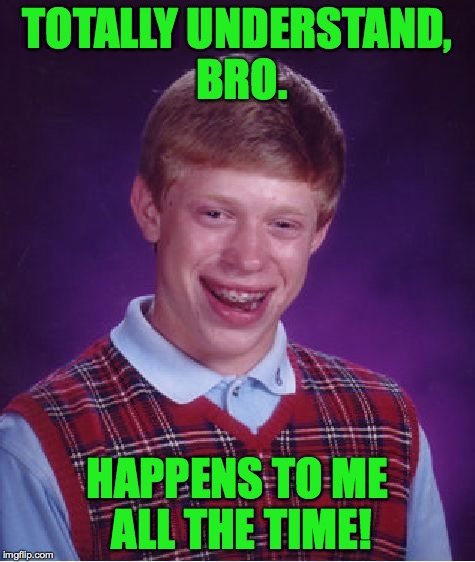 Bad Luck Brian Meme | TOTALLY UNDERSTAND, BRO. HAPPENS TO ME ALL THE TIME! | image tagged in memes,bad luck brian | made w/ Imgflip meme maker