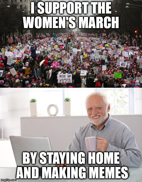 Every Meme is a Step Towards Freedom | I SUPPORT THE WOMEN'S MARCH BY STAYING HOME AND MAKING MEMES | image tagged in women's march,memes,hide the pain harold,freedom | made w/ Imgflip meme maker