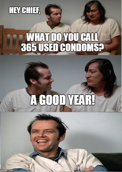HEY CHIEF, WHAT DO YOU CALL 365 USED CONDOMS? A GOOD YEAR! | made w/ Imgflip meme maker