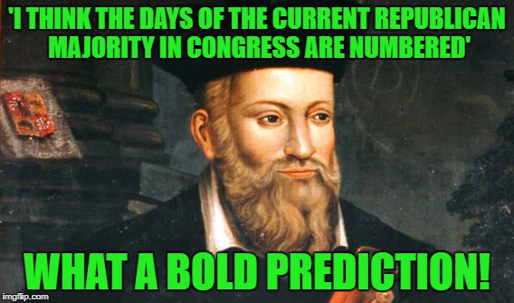 'I THINK THE DAYS OF THE CURRENT REPUBLICAN MAJORITY IN CONGRESS ARE NUMBERED' WHAT A BOLD PREDICTION! | made w/ Imgflip meme maker