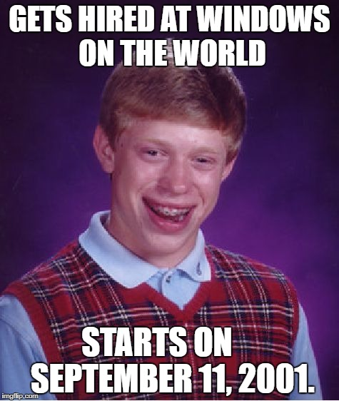 Bad Luck Brian Meme | GETS HIRED AT WINDOWS ON THE WORLD STARTS ON     SEPTEMBER 11, 2001. | image tagged in memes,bad luck brian | made w/ Imgflip meme maker