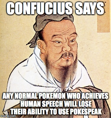 Pokemon Achieving Human Speech | CONFUCIUS SAYS ANY NORMAL POKEMON WHO ACHIEVES HUMAN SPEECH WILL LOSE THEIR ABILITY TO USE POKESPEAK | image tagged in confucius says,memes,pokemon | made w/ Imgflip meme maker