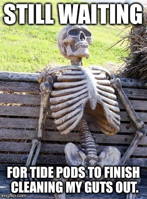 Tide Pods Challenge Cleaning Cycle | STILL WAITING FOR TIDE PODS TO FINISH CLEANING MY GUTS OUT. | image tagged in memes,waiting skeleton,tide pod challenge,dead inside,bad joke,adult humor | made w/ Imgflip meme maker