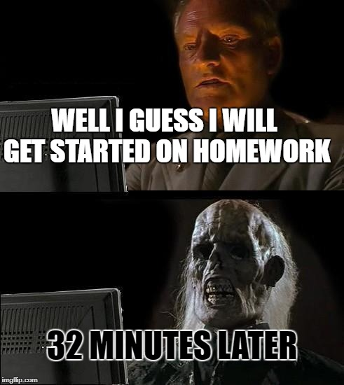 Ill Just Wait Here Meme | WELL I GUESS I WILL GET STARTED ON HOMEWORK 32 MINUTES LATER | image tagged in memes,ill just wait here | made w/ Imgflip meme maker