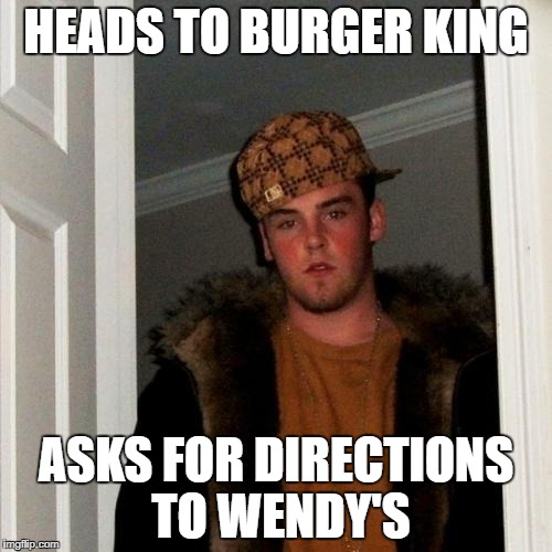 Scumbag Steve Meme | HEADS TO BURGER KING ASKS FOR DIRECTIONS TO WENDY'S | image tagged in memes,scumbag steve | made w/ Imgflip meme maker