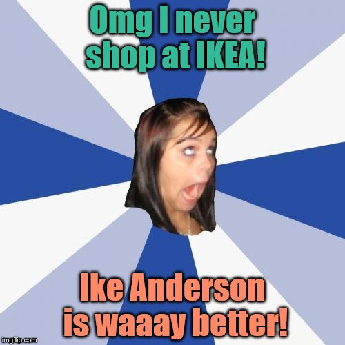 Upvote if you get the joke ;) | Omg I never shop at IKEA! Ike Anderson is waaay better! | image tagged in memes,annoying facebook girl,ikea,ike anderson | made w/ Imgflip meme maker