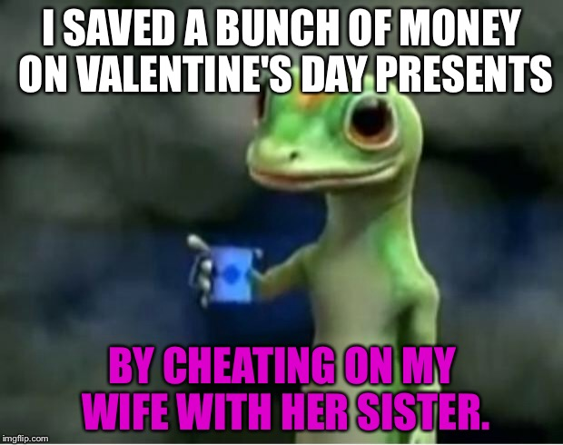 Valentine's Day Cheating Scandal | I SAVED A BUNCH OF MONEY ON VALENTINE'S DAY PRESENTS BY CHEATING ON MY WIFE WITH HER SISTER. | image tagged in geico gecko,valentine's day,cheating husband,husband wife,twisted sister,jerry springer | made w/ Imgflip meme maker