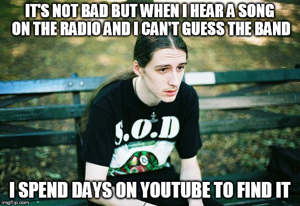 IT'S NOT BAD BUT WHEN I HEAR A SONG ON THE RADIO AND I CAN'T GUESS THE BAND I SPEND DAYS ON YOUTUBE TO FIND IT | made w/ Imgflip meme maker