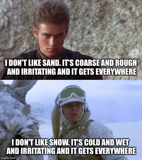 Like Father, Like Son | I DON'T LIKE SAND. IT'S COARSE AND ROUGH AND IRRITATING AND IT GETS EVERYWHERE I DON'T LIKE SNOW. IT'S COLD AND WET AND IRRITATING AND IT GE | image tagged in star wars,i hate sand,snow,anakin skywalker,luke skywalker,star wars meme | made w/ Imgflip meme maker