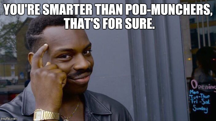 Roll Safe Think About It Meme | YOU'RE SMARTER THAN POD-MUNCHERS, THAT'S FOR SURE. | image tagged in memes,roll safe think about it | made w/ Imgflip meme maker