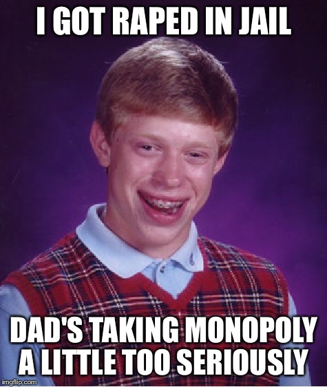 Bad Luck Brian Meme | I GOT **PED IN JAIL DAD'S TAKING MONOPOLY A LITTLE TOO SERIOUSLY | image tagged in memes,bad luck brian | made w/ Imgflip meme maker