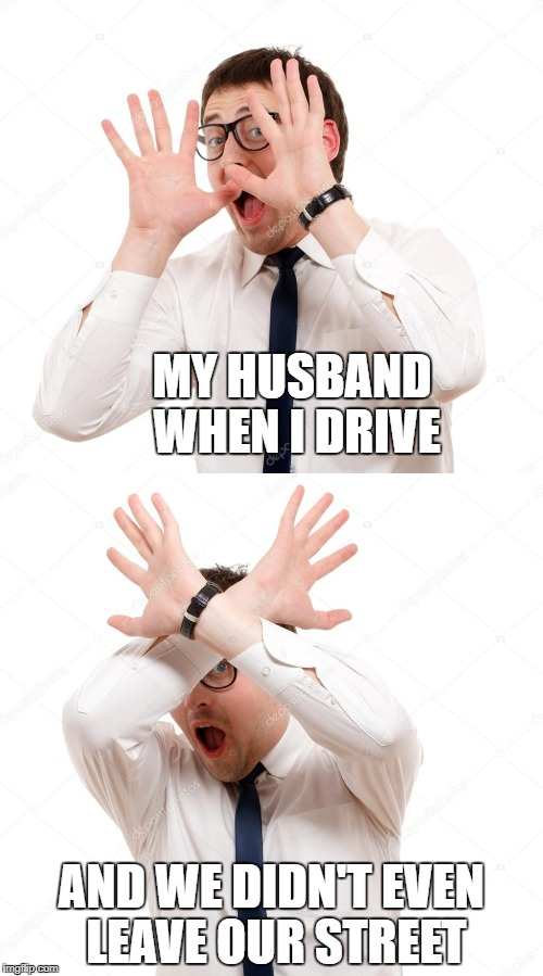 husband when I drive | MY HUSBAND WHEN I DRIVE AND WE DIDN'T EVEN LEAVE OUR STREET | image tagged in car meme,funny meme | made w/ Imgflip meme maker