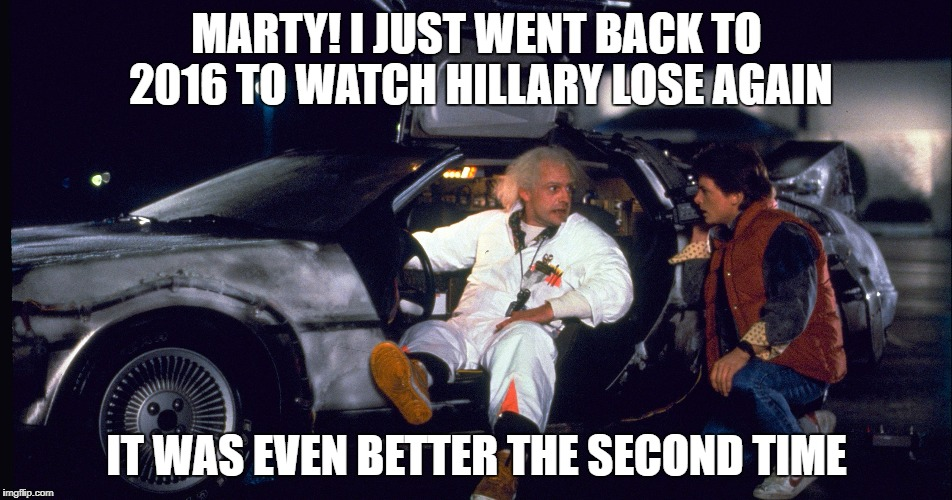 MARTY! I JUST WENT BACK TO 2016 TO WATCH HILLARY LOSE AGAIN IT WAS EVEN BETTER THE SECOND TIME | image tagged in election 2016,hillary lost,hillary loses,2016 election | made w/ Imgflip meme maker