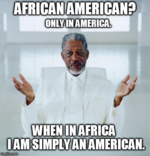 African American? Only in America.  When in Africa - I am simply an American. Now: Go tell your IVY Professor! - Morgan Freeman | AFRICAN AMERICAN? WHEN IN AFRICA     I AM SIMPLY AN AMERICAN. ONLY IN AMERICA. | image tagged in morgan freeman god,political correctness,insanity,american flag,colorful,american | made w/ Imgflip meme maker