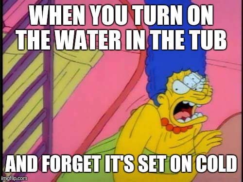 Shocked Marge Simpson | WHEN YOU TURN ON THE WATER IN THE TUB AND FORGET IT'S SET ON COLD | image tagged in shocked marge simpson | made w/ Imgflip meme maker