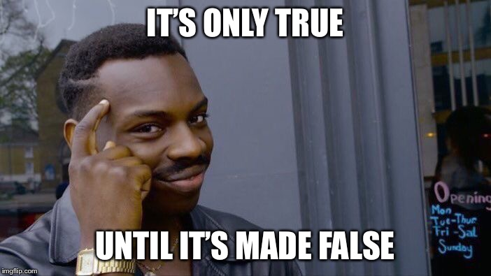 Roll Safe Think About It Meme | IT'S ONLY TRUE UNTIL IT'S MADE FALSE | image tagged in memes,roll safe think about it | made w/ Imgflip meme maker