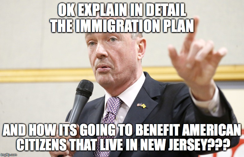OK EXPLAIN IN DETAIL THE IMMIGRATION PLAN AND HOW ITS GOING TO BENEFIT AMERICAN CITIZENS THAT LIVE IN NEW JERSEY??? | image tagged in phil murphy | made w/ Imgflip meme maker