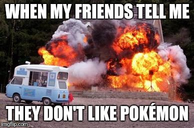 Exploding house | WHEN MY FRIENDS TELL ME THEY DON'T LIKE POKÉMON | image tagged in exploding house | made w/ Imgflip meme maker