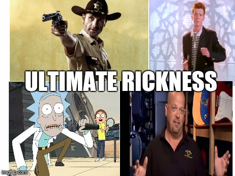 Ultimate Rickness | ULTIMATE RICKNESS | image tagged in rickroll,rick harrison,rick grimes,rick sanchez,rick and morty,the walking dead | made w/ Imgflip meme maker
