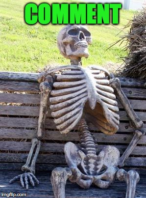 Waiting Skeleton Meme | COMMENT | image tagged in memes,waiting skeleton | made w/ Imgflip meme maker