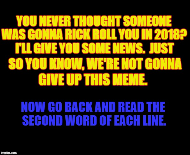 :) | YOU NEVER THOUGHT SOMEONE WAS GONNA RICK ROLL YOU IN 2018? I'LL GIVE YOU SOME NEWS.  JUST SO YOU KNOW, WE'RE NOT GONNA GIVE UP THIS MEME. NO | image tagged in rick rolled,2018,rick astley | made w/ Imgflip meme maker