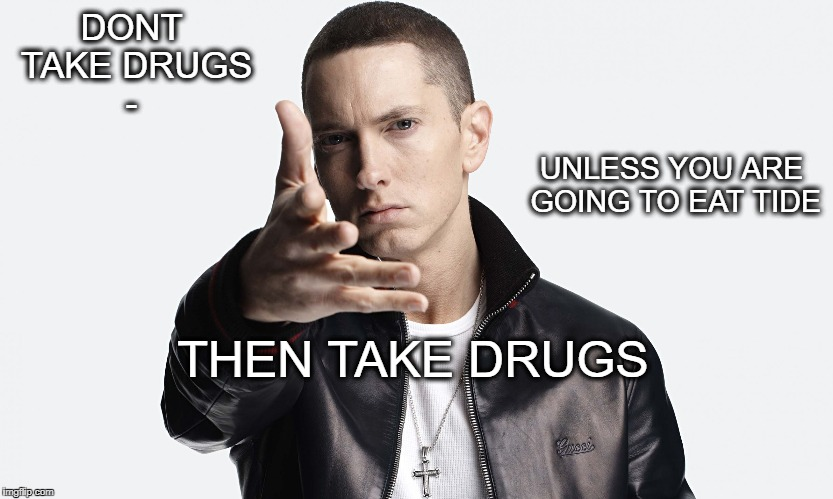 Anything | DONT TAKE DRUGS - THEN TAKE DRUGS UNLESS YOU ARE GOING TO EAT TIDE | image tagged in anything | made w/ Imgflip meme maker