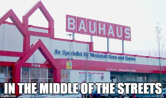 Bauhaus In the middle of the streets | IN THE MIDDLE OF THE STREETS | image tagged in bauhaus,new meme,new memes | made w/ Imgflip meme maker