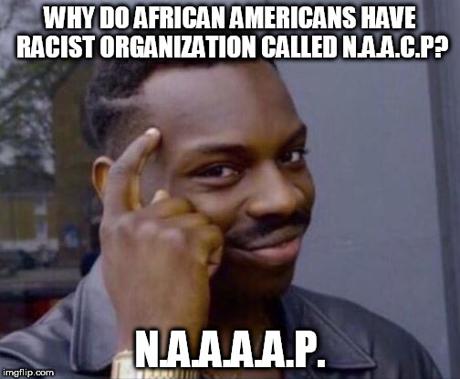 Why African Americans have racist org called NAACP? National Association 4 Advancement of African American People: N.A.A.A.A.P. | WHY DO AFRICAN AMERICANS HAVE RACIST ORGANIZATION CALLED N.A.A.C.P? N.A.A.A.A.P. | image tagged in black thinking man,black panther,passive aggressive racism,comedy central,first world problems,americans | made w/ Imgflip meme maker