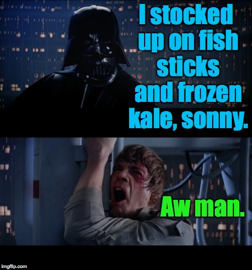 I stocked up on fish sticks and frozen kale, sonny. Aw man. | made w/ Imgflip meme maker