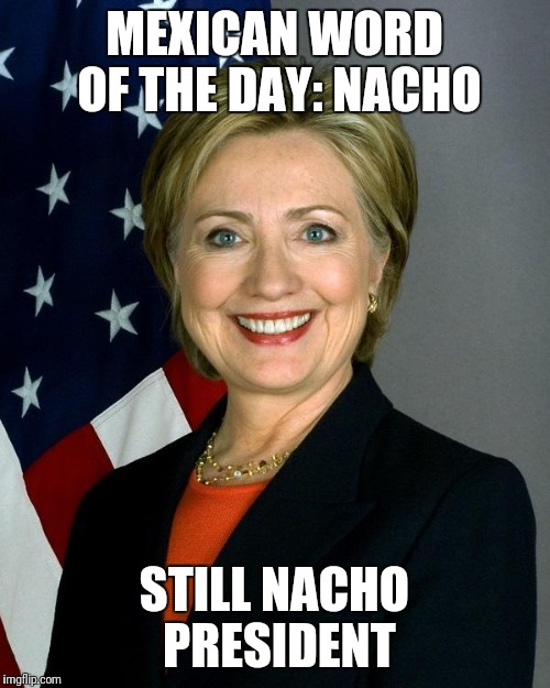 Hillary Clinton | MEXICAN WORD OF THE DAY: NACHO STILL NACHO PRESIDENT | image tagged in memes,hillary clinton,loser | made w/ Imgflip meme maker
