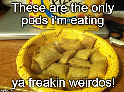 Good Guy Pizza Rolls |  These are the only pods i'm eating; ya freakin weirdos! | image tagged in memes,good guy pizza rolls | made w/ Imgflip meme maker