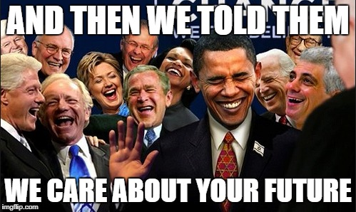 AND THEN WE TOLD THEM WE CARE ABOUT YOUR FUTURE | image tagged in politicians laughing | made w/ Imgflip meme maker
