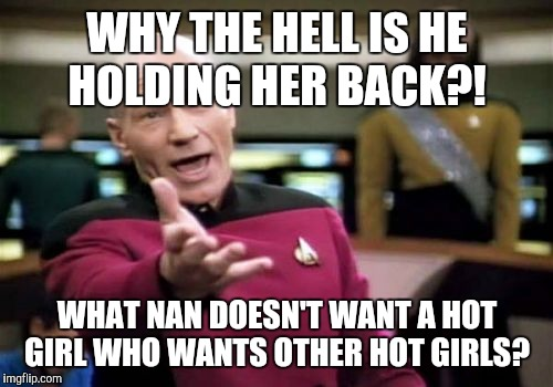 Picard Wtf Meme | WHY THE HELL IS HE HOLDING HER BACK?! WHAT NAN DOESN'T WANT A HOT GIRL WHO WANTS OTHER HOT GIRLS? | image tagged in memes,picard wtf,supernatural | made w/ Imgflip meme maker
