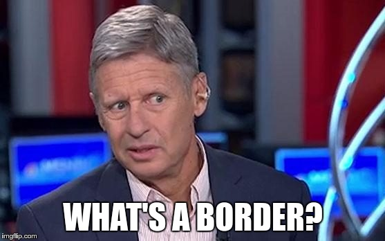 Gary Johnson |  WHAT'S A BORDER? | image tagged in gary johnson | made w/ Imgflip meme maker
