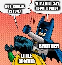 lego batman slapping robin | WHAT DID I SAY ABOUT ROBLOX! BUT  ROBLOX IS FUN :( BROTHER LITTLE BROTHER | image tagged in lego batman slapping robin | made w/ Imgflip meme maker