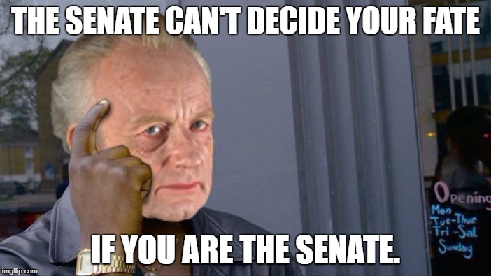 Thinking Palpatine | THE SENATE CAN'T DECIDE YOUR FATE IF YOU ARE THE SENATE. | image tagged in thinking palpatine,memes,funny,star wars,the senate | made w/ Imgflip meme maker