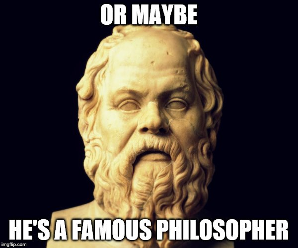 OR MAYBE HE'S A FAMOUS PHILOSOPHER | made w/ Imgflip meme maker