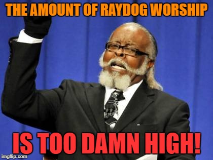 Too Damn High Meme | THE AMOUNT OF RAYDOG WORSHIP IS TOO DAMN HIGH! | image tagged in memes,too damn high | made w/ Imgflip meme maker